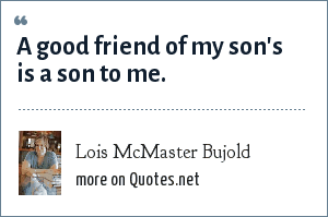 Lois McMaster Bujold: A good friend of my son's is a son to me.