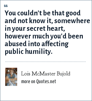 Lois McMaster Bujold: You couldn't be that good and not know it, somewhere in your secret heart, however much you'd been abused into affecting public humility.