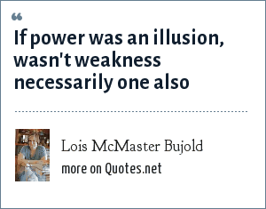 Lois McMaster Bujold: If power was an illusion, wasn't weakness necessarily one also