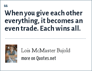 Lois McMaster Bujold: When you give each other everything, it becomes an even trade. Each wins all.