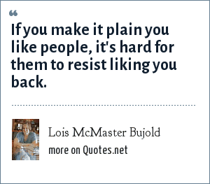 Lois McMaster Bujold: If you make it plain you like people, it's hard for them to resist liking you back.