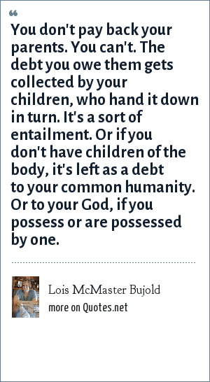 Lois McMaster Bujold: You don't pay back your parents. You can't. The debt you owe them gets collected by your children, who hand it down in turn. It's a sort of entailment. Or if you don't have children of the body, it's left as a debt to your common humanity. Or to your God, if you possess or are possessed by one.