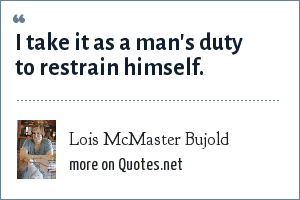 Lois McMaster Bujold: I take it as a man's duty to restrain himself.