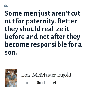 Lois McMaster Bujold: Some men just aren't cut out for paternity. Better they should realize it before and not after they become responsible for a son.