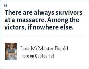 Lois McMaster Bujold: There are always survivors at a massacre. Among the victors, if nowhere else.