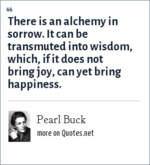 Pearl Buck: There is an alchemy in sorrow. It can be transmuted into wisdom, which, if it does not bring joy, can yet bring happiness.