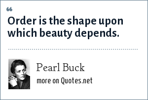 Pearl Buck: Order is the shape upon which beauty depends.