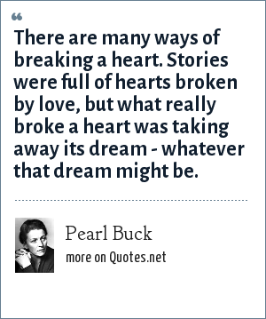 Pearl Buck: There are many ways of breaking a heart. Stories were full of hearts broken by love, but what really broke a heart was taking away its dream - whatever that dream might be.