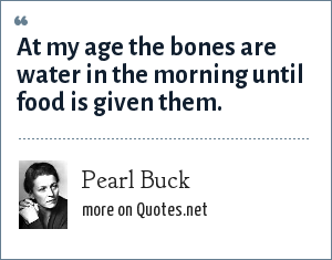 Pearl Buck: At my age the bones are water in the morning until food is given them.