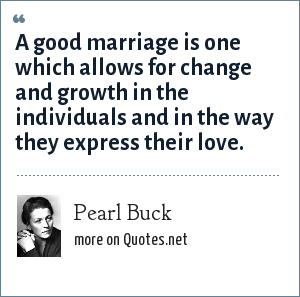 Pearl Buck: A good marriage is one which allows for change and growth in the individuals and in the way they express their love.