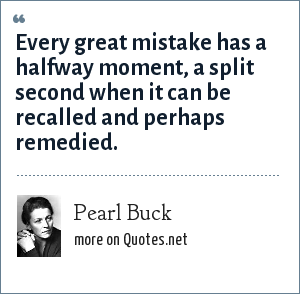Pearl Buck: Every great mistake has a halfway moment, a split second when it can be recalled and perhaps remedied.