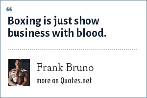 Frank Bruno: Boxing is just show business with blood.