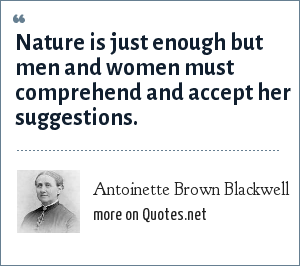 Antoinette Brown Blackwell: Nature is just enough but men and women must comprehend and accept her suggestions.
