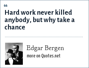 Edgar Bergen: Hard work never killed anybody, but why take a chance