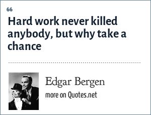 Edgar Bergen: Hard work never killed anybody, but why take a chance