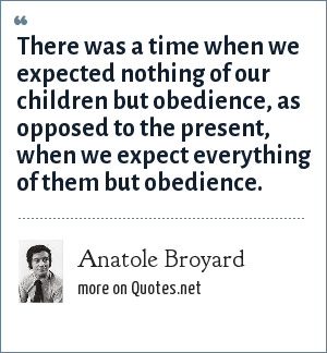 Anatole Broyard: There was a time when we expected nothing of our children but obedience, as opposed to the present, when we expect everything of them but obedience.