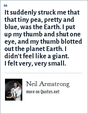 Neil Armstrong: It suddenly struck me that that tiny pea, pretty and blue, was the Earth. I put up my thumb and shut one eye, and my thumb blotted out the planet Earth. I didn't feel like a giant. I felt very, very small.
