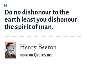 Henry Beston: Do no dishonour to the earth least you dishonour the spirit of man.