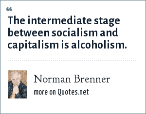 Norman Brenner: The intermediate stage between socialism and capitalism is alcoholism.
