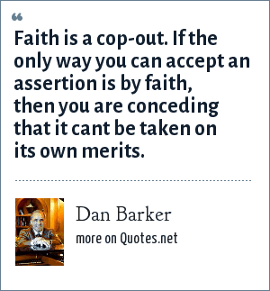 Dan Barker: Faith is a cop-out. If the only way you can accept an assertion is by faith, then you are conceding that it cant be taken on its own merits.