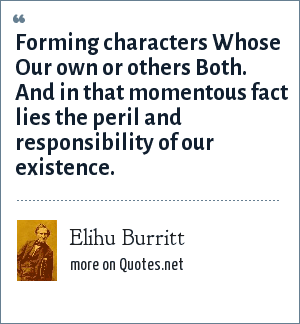 Elihu Burritt: Forming characters Whose Our own or others Both. And in that momentous fact lies the peril and responsibility of our existence.