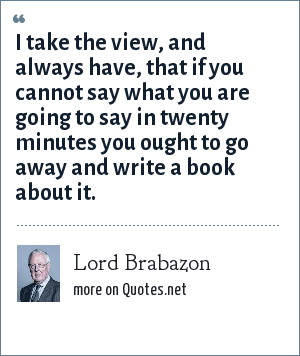 Lord Brabazon: I take the view, and always have, that if you cannot say what you are going to say in twenty minutes you ought to go away and write a book about it.