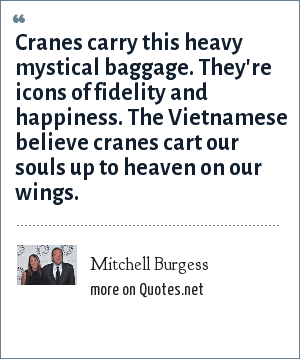 Mitchell Burgess: Cranes carry this heavy mystical baggage. They're icons of fidelity and happiness. The Vietnamese believe cranes cart our souls up to heaven on our wings.