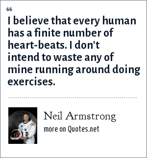 Neil Armstrong: I believe that every human has a finite number of heart-beats. I don't intend to waste any of mine running around doing exercises.