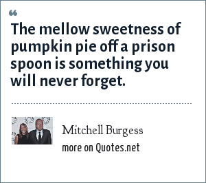 Mitchell Burgess: The mellow sweetness of pumpkin pie off a prison spoon is something you will never forget.