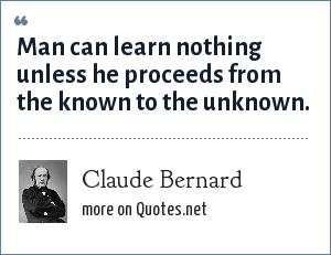 Claude Bernard: Man can learn nothing unless he proceeds from the known to the unknown.