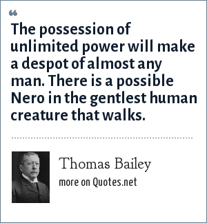 Thomas Bailey: The possession of unlimited power will make a despot of almost any man. There is a possible Nero in the gentlest human creature that walks.