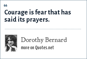 Dorothy Bernard: Courage is fear that has said its prayers.