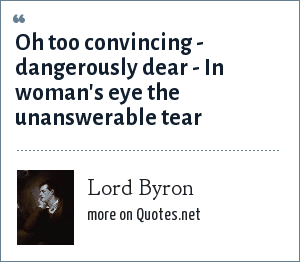 Lord Byron: Oh too convincing - dangerously dear - In woman's eye the unanswerable tear