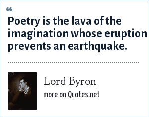 Lord Byron: Poetry is the lava of the imagination whose eruption prevents an earthquake.