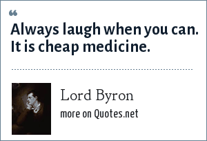 Lord Byron: Always laugh when you can. It is cheap medicine.
