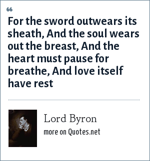 Lord Byron: For the sword outwears its sheath, And the soul wears out the breast, And the heart must pause for breathe, And love itself have rest