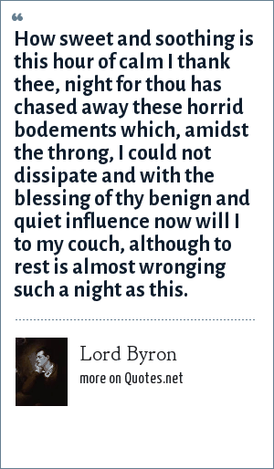 Lord Byron: How sweet and soothing is this hour of calm I thank thee, night for thou has chased away these horrid bodements which, amidst the throng, I could not dissipate and with the blessing of thy benign and quiet influence now will I to my couch, although to rest is almost wronging such a night as this.