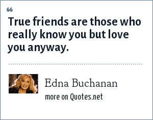 Edna Buchanan: True friends are those who really know you but love you anyway.