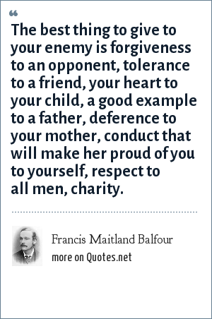 Francis Maitland Balfour: The best thing to give to your enemy is forgiveness to an opponent, tolerance to a friend, your heart to your child, a good example to a father, deference to your mother, conduct that will make her proud of you to yourself, respect to all men, charity.