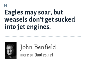 John Benfield: Eagles may soar, but weasels don't get sucked into jet engines.