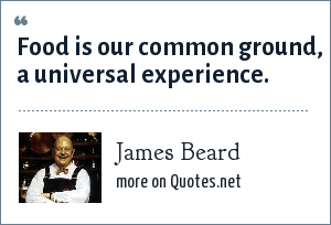 James Beard: Food is our common ground, a universal experience.