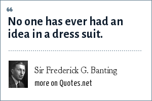 Sir Frederick G. Banting: No one has ever had an idea in a dress suit.