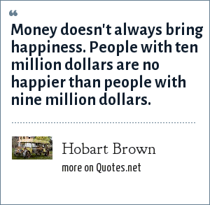 Hobart Brown: Money doesn't always bring happiness. People with ten million dollars are no happier than people with nine million dollars.