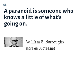 William S. Burroughs: A paranoid is someone who knows a little of what's going on.