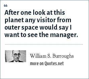 William S. Burroughs: After one look at this planet any visitor from outer space would say I want to see the manager.