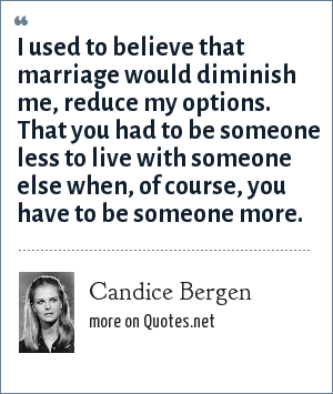 Candice Bergen: I used to believe that marriage would diminish me, reduce my options. That you had to be someone less to live with someone else when, of course, you have to be someone more.