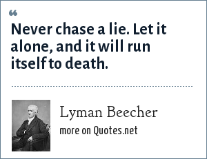 Lyman Beecher: Never chase a lie. Let it alone, and it will run itself to death.