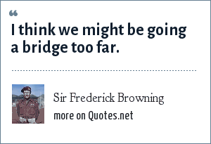 Sir Frederick Browning: I think we might be going a bridge too far.