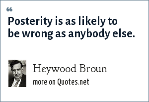Heywood Broun: Posterity is as likely to be wrong as anybody else.