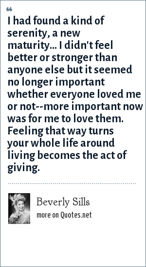 Beverly Sills: I had found a kind of serenity, a new maturity... I didn't feel better or stronger than anyone else but it seemed no longer important whether everyone loved me or not--more important now was for me to love them. Feeling that way turns your whole life around living becomes the act of giving.